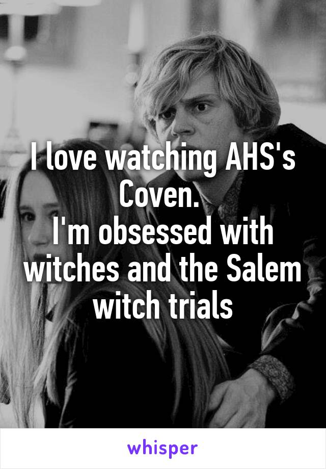 I love watching AHS's Coven.  I'm obsessed with witches and the Salem witch trials