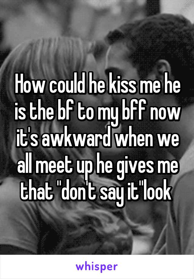 """How could he kiss me he is the bf to my bff now it's awkward when we all meet up he gives me that """"don't say it""""look"""