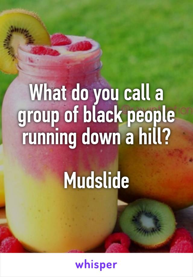 What do you call a group of black people running down a hill?  Mudslide
