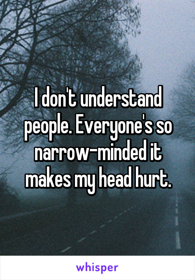I don't understand people. Everyone's so narrow-minded it makes my head hurt.