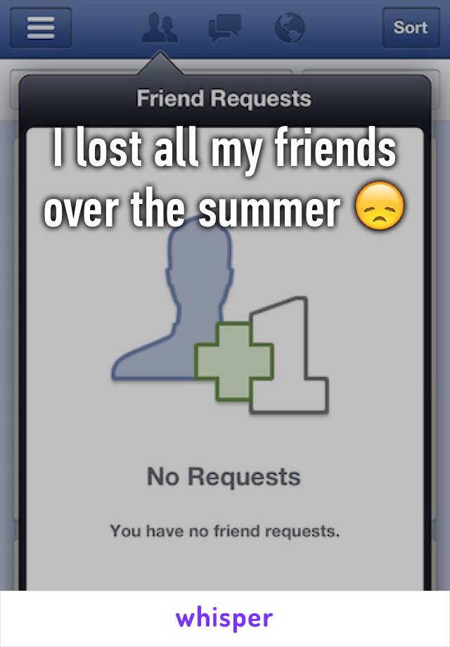 I lost all my friends over the summer 😞