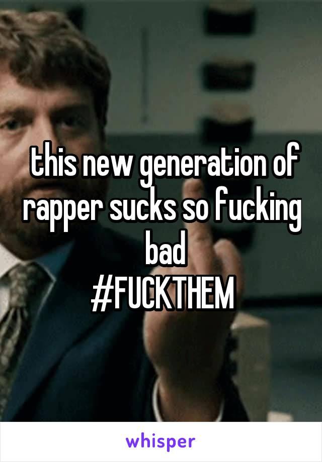this new generation of rapper sucks so fucking   bad  #FUCKTHEM