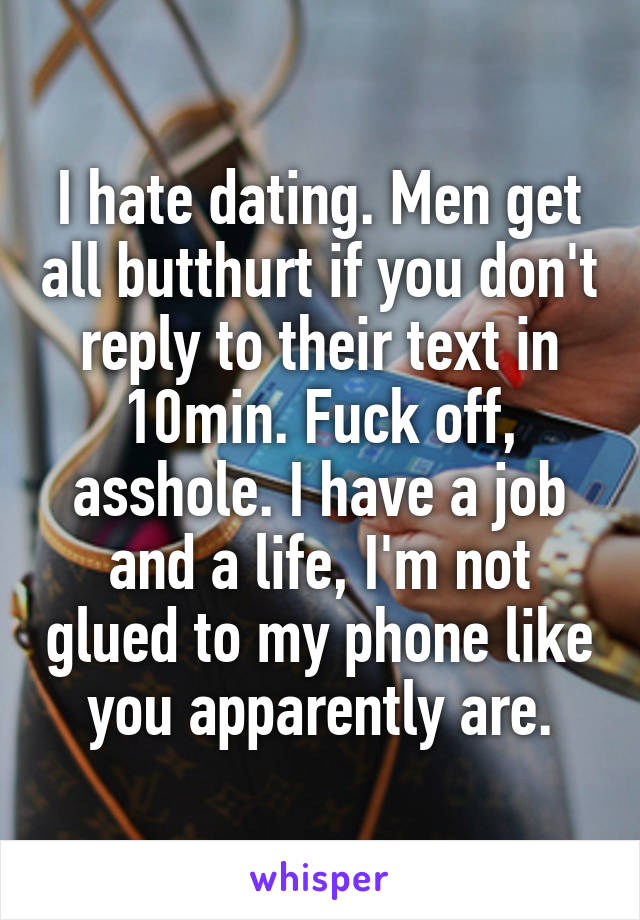 I hate dating. Men get all butthurt if you don't reply to their text in 10min. Fuck off, asshole. I have a job and a life, I'm not glued to my phone like you apparently are.