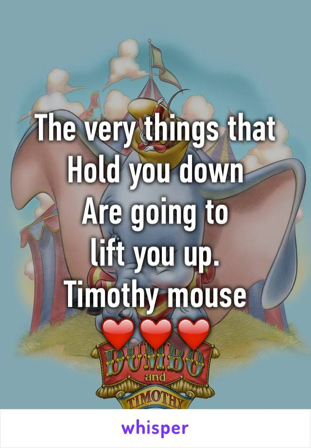 The very things that  Hold you down Are going to  lift you up.  Timothy mouse  ❤️❤️❤️