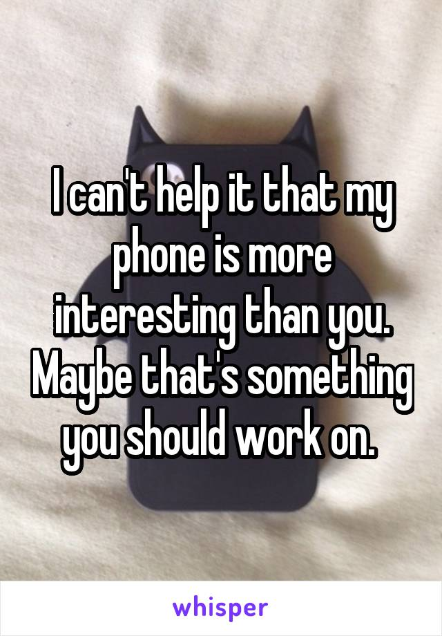 I can't help it that my phone is more interesting than you. Maybe that's something you should work on.