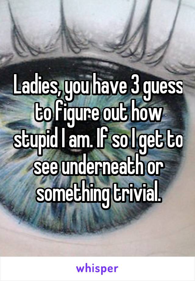 Ladies, you have 3 guess to figure out how stupid I am. If so I get to see underneath or something trivial.