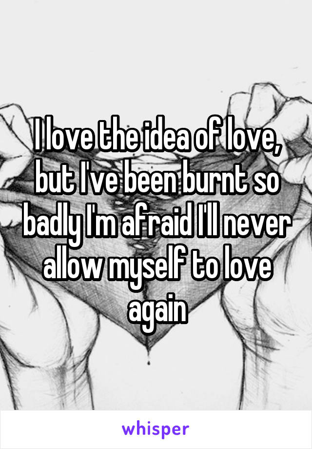 I love the idea of love, but I've been burnt so badly I'm afraid I'll never allow myself to love again