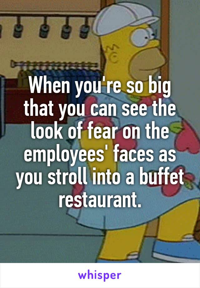 When you're so big that you can see the look of fear on the employees' faces as you stroll into a buffet restaurant.