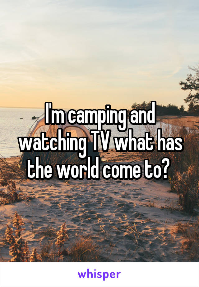 I'm camping and watching TV what has the world come to?