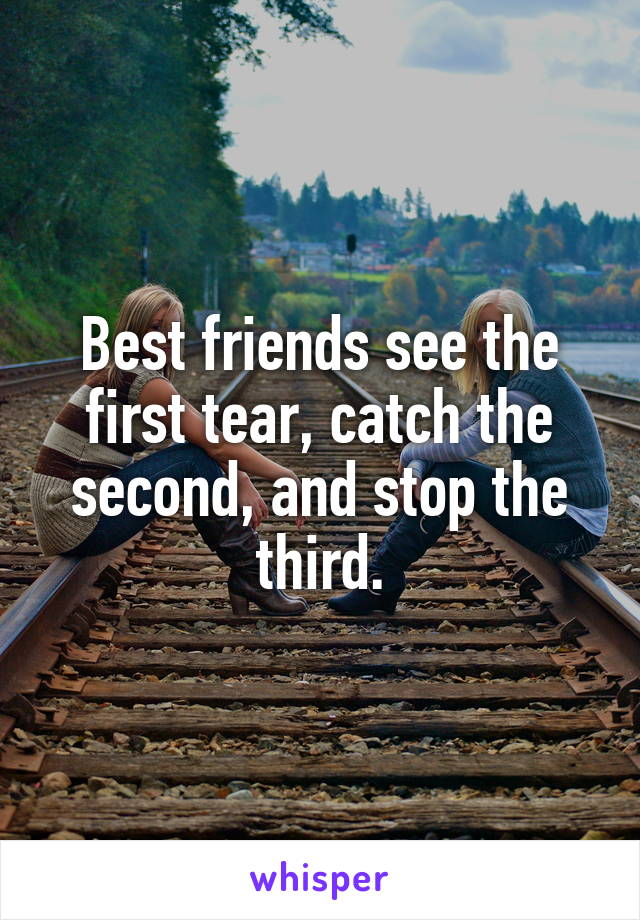 Best friends see the first tear, catch the second, and stop the third.