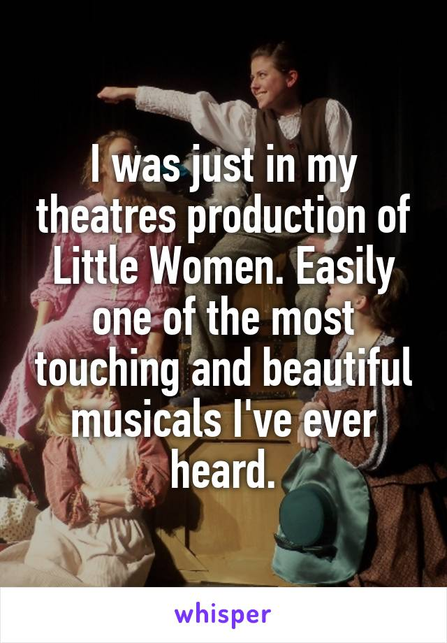 I was just in my theatres production of Little Women. Easily one of the most touching and beautiful musicals I've ever heard.