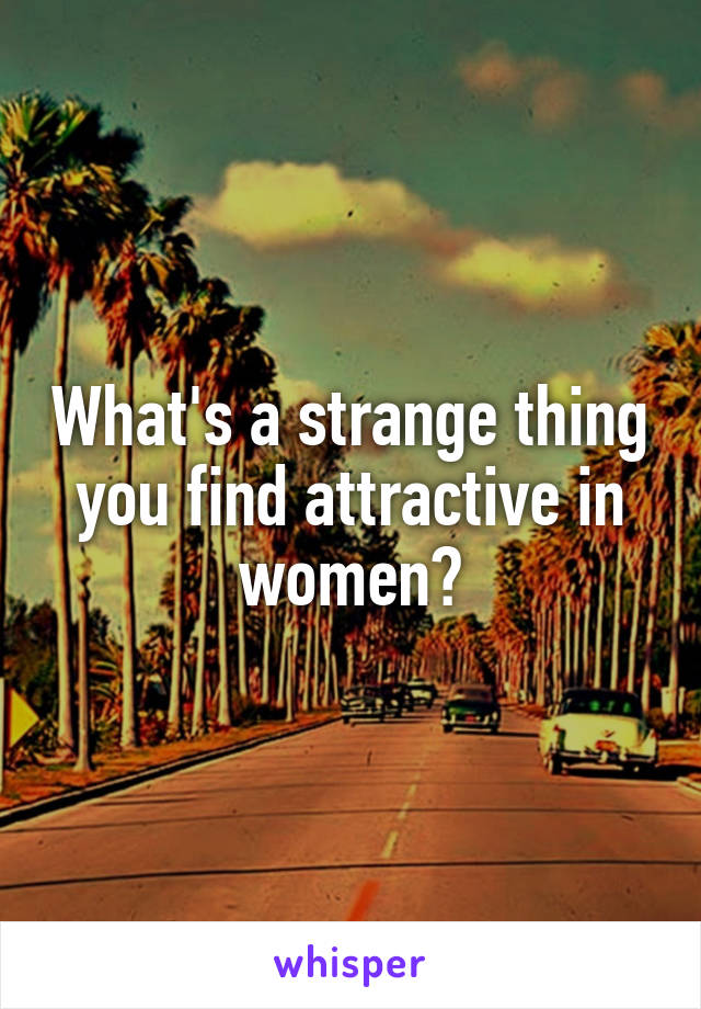 What's a strange thing you find attractive in women?