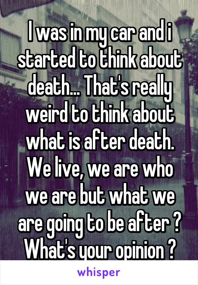 I was in my car and i started to think about death... That's really weird to think about what is after death. We live, we are who we are but what we are going to be after ? What's your opinion ?