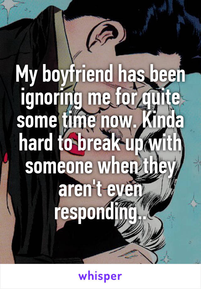 My boyfriend has been ignoring me for quite some time now. Kinda hard to break up with someone when they aren't even responding..