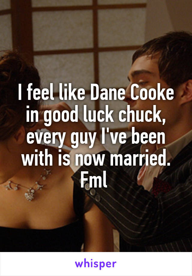 I feel like Dane Cooke in good luck chuck, every guy I've been with is now married. Fml