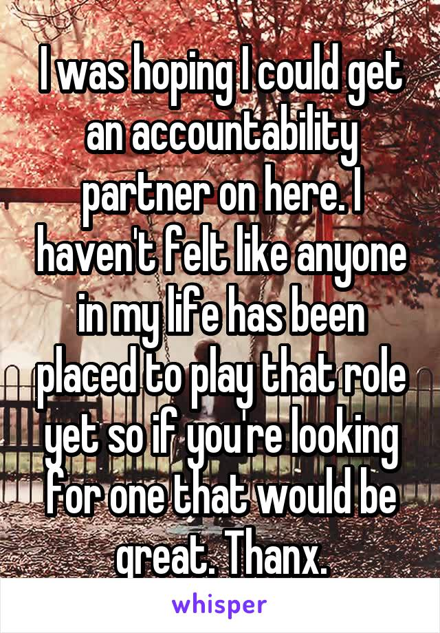 I was hoping I could get an accountability partner on here. I haven't felt like anyone in my life has been placed to play that role yet so if you're looking for one that would be great. Thanx.
