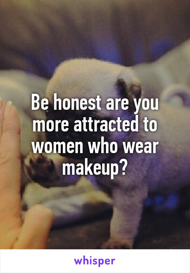 Be honest are you more attracted to women who wear makeup?