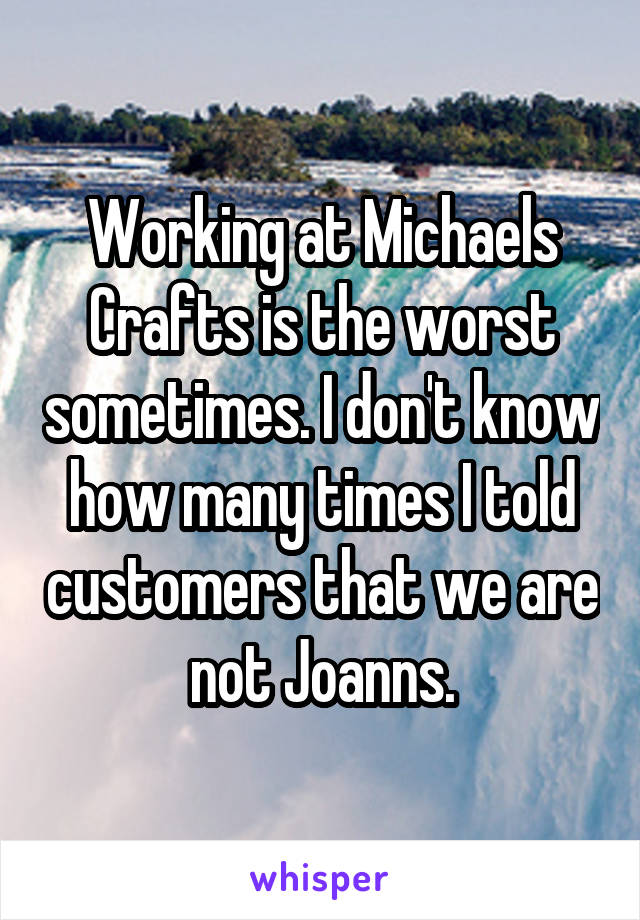 Working at Michaels Crafts is the worst sometimes. I don't know how many times I told customers that we are not Joanns.