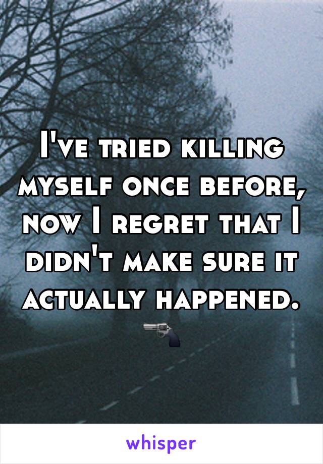 I've tried killing myself once before, now I regret that I didn't make sure it actually happened. 🔫