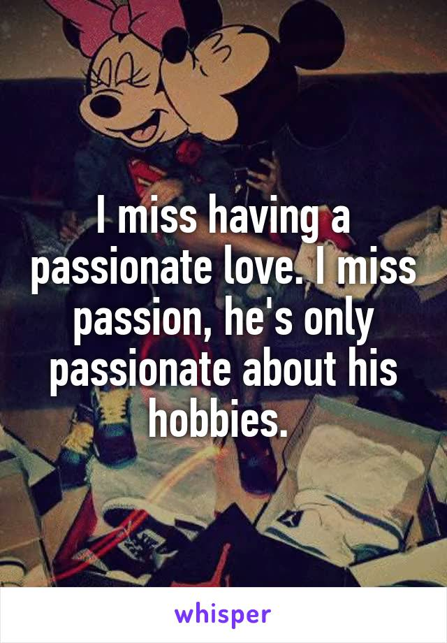 I miss having a passionate love. I miss passion, he's only passionate about his hobbies.