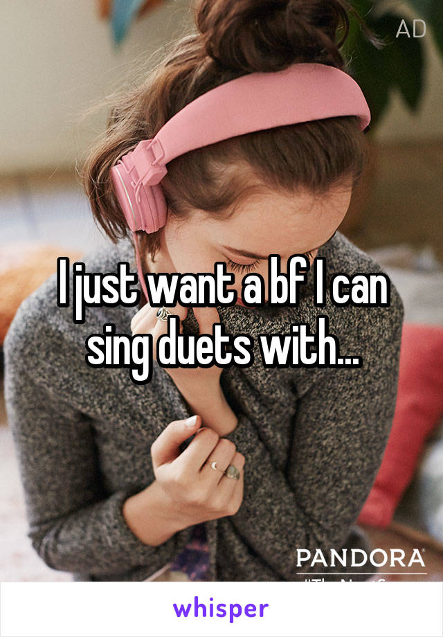 I just want a bf I can sing duets with...