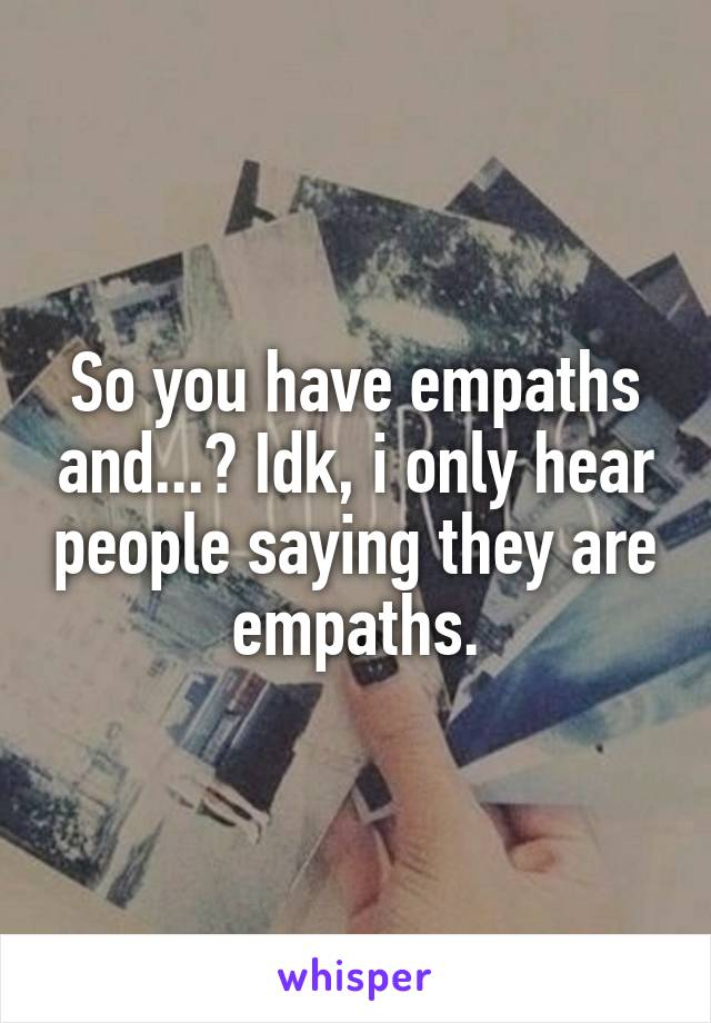 So you have empaths and...? Idk, i only hear people saying they are empaths.