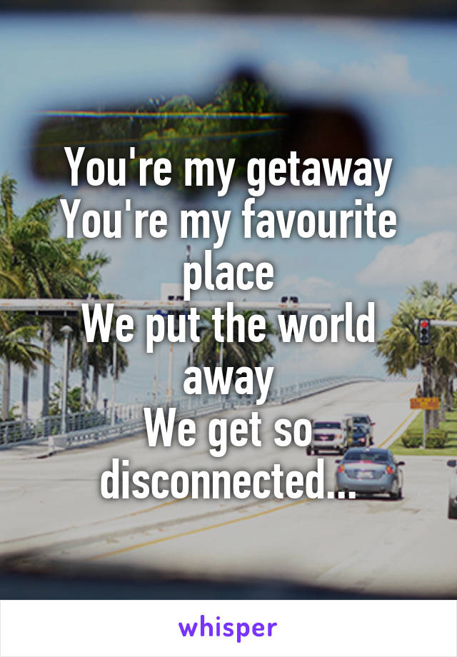 You're my getaway You're my favourite place We put the world away We get so disconnected...
