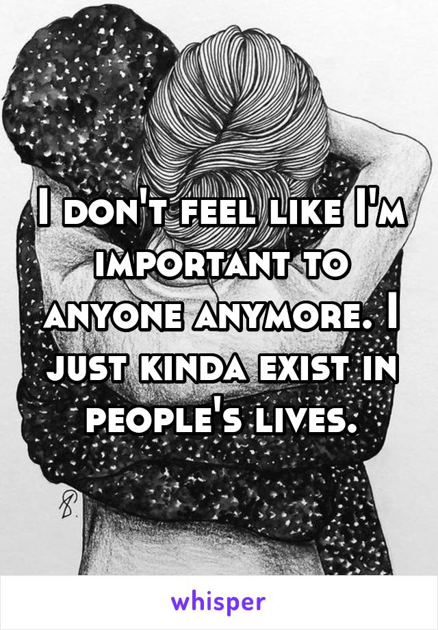 I don't feel like I'm important to anyone anymore. I just kinda exist in people's lives.