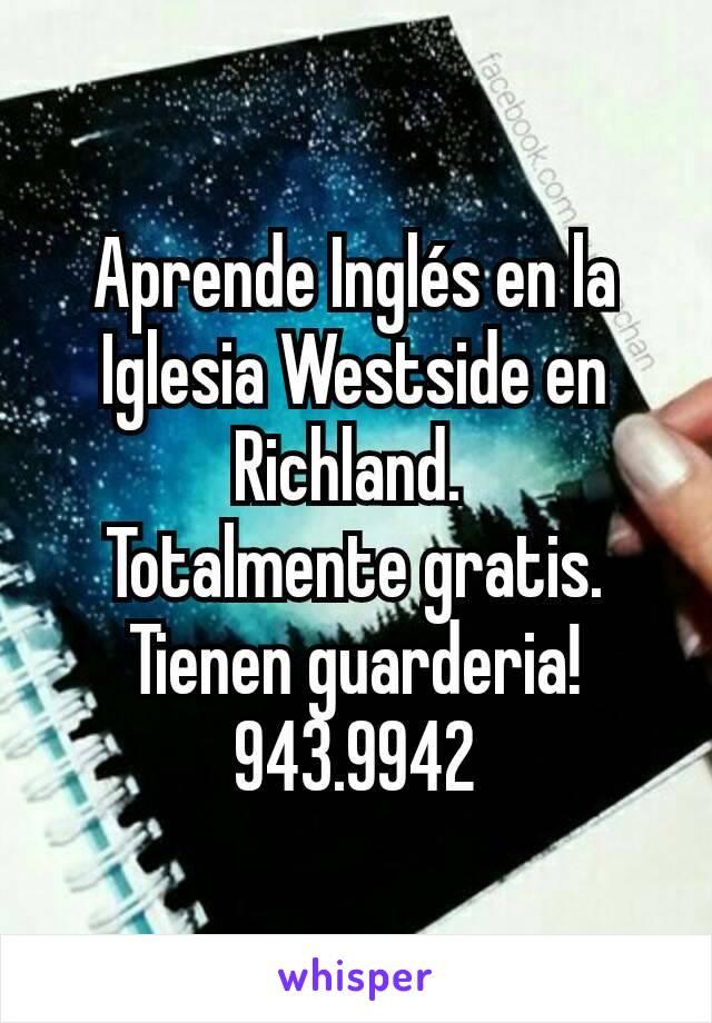 Aprende Inglés en la Iglesia Westside en Richland.  Totalmente gratis. Tienen guarderia! 943.9942