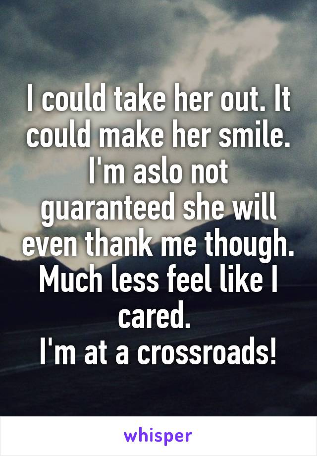 I could take her out. It could make her smile. I'm aslo not guaranteed she will even thank me though. Much less feel like I cared.  I'm at a crossroads!