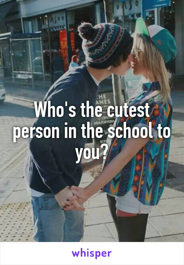 Who's the cutest person in the school to you?