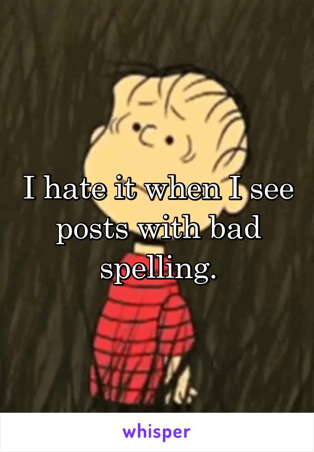 I hate it when I see posts with bad spelling.