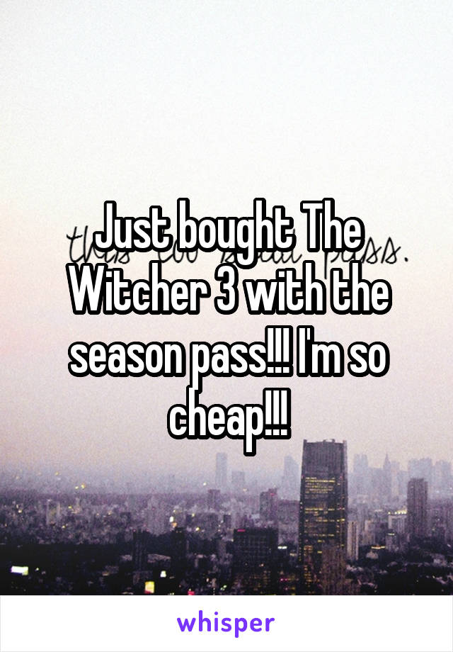 Just bought The Witcher 3 with the season pass!!! I'm so cheap!!!