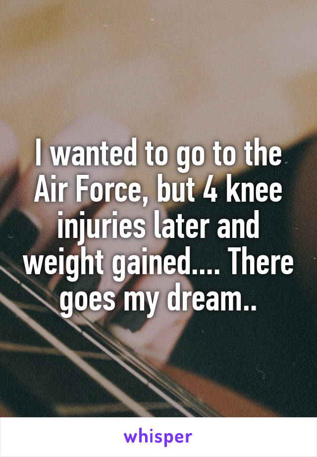 I wanted to go to the Air Force, but 4 knee injuries later and weight gained.... There goes my dream..