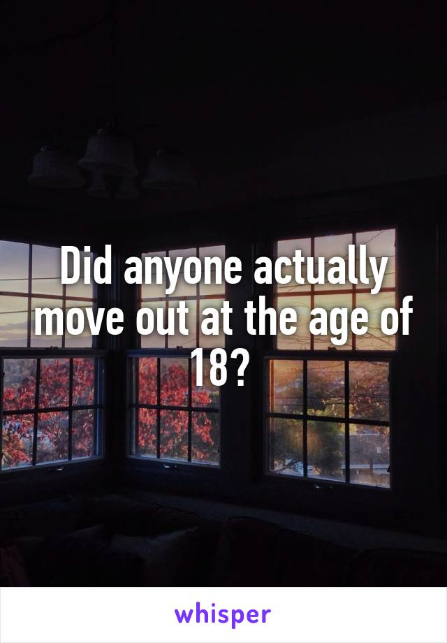 Did anyone actually move out at the age of 18?