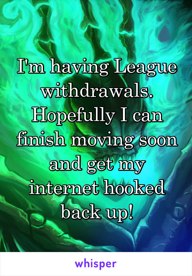 I'm having League withdrawals. Hopefully I can finish moving soon and get my internet hooked back up!