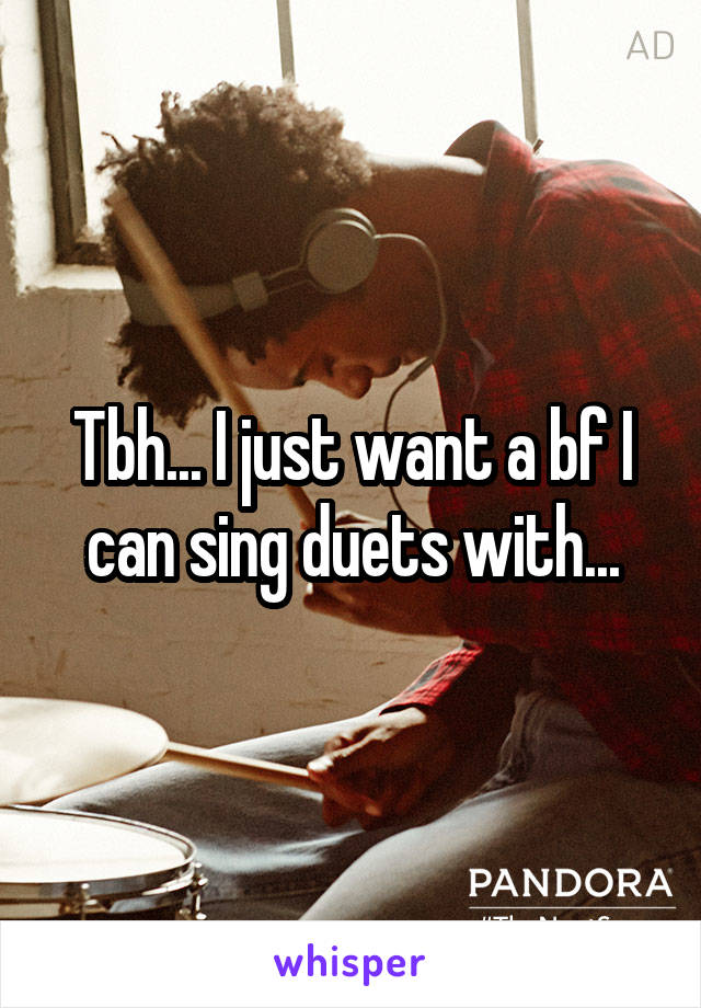Tbh... I just want a bf I can sing duets with...