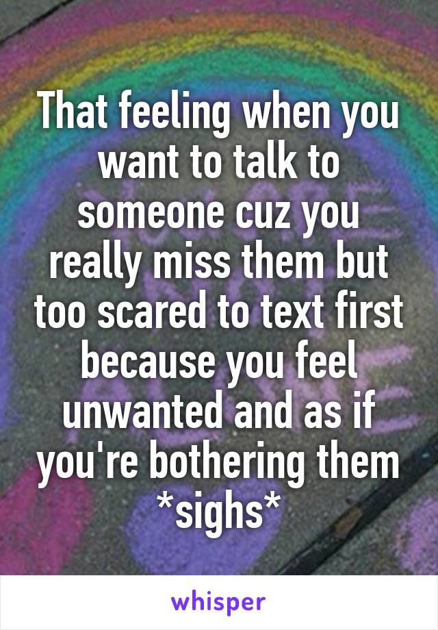 That feeling when you want to talk to someone cuz you really miss them but too scared to text first because you feel unwanted and as if you're bothering them *sighs*