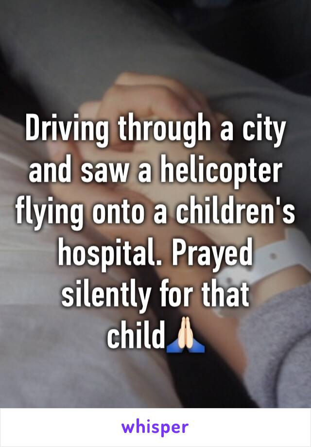 Driving through a city and saw a helicopter flying onto a children's hospital. Prayed silently for that child🙏🏻
