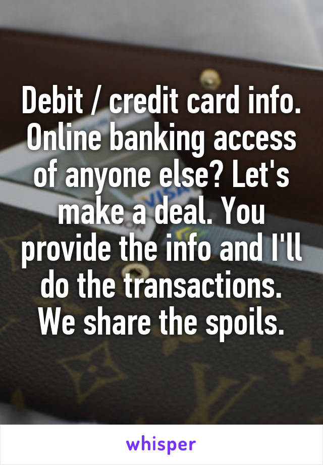 Debit / credit card info. Online banking access of anyone else? Let's make a deal. You provide the info and I'll do the transactions. We share the spoils.