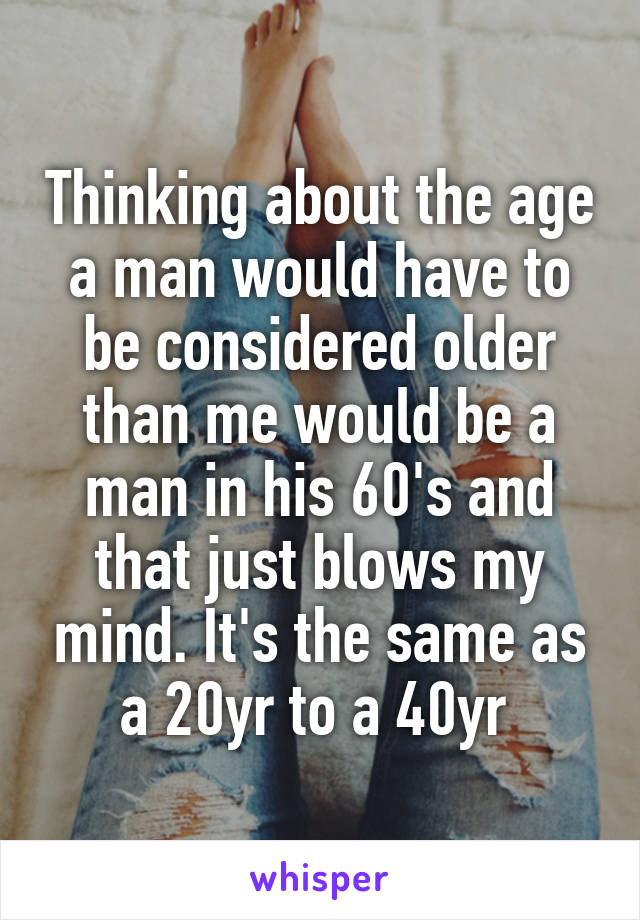 Thinking about the age a man would have to be considered older than me would be a man in his 60's and that just blows my mind. It's the same as a 20yr to a 40yr