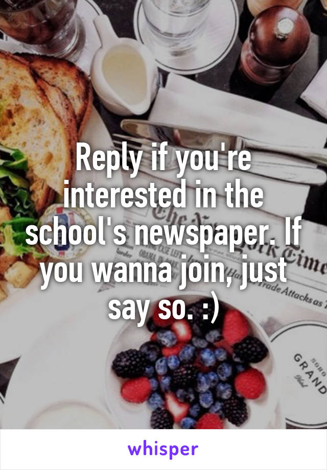 Reply if you're interested in the school's newspaper. If you wanna join, just say so. :)