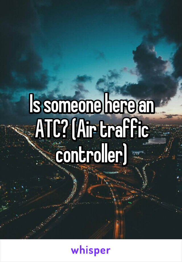 Is someone here an ATC? (Air traffic controller)