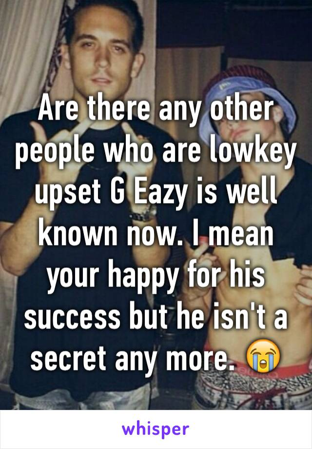 Are there any other people who are lowkey upset G Eazy is well known now. I mean your happy for his success but he isn't a secret any more. 😭