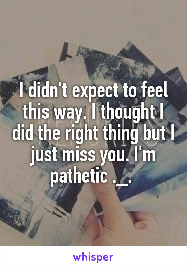 I didn't expect to feel this way. I thought I did the right thing but I just miss you. I'm pathetic ._.