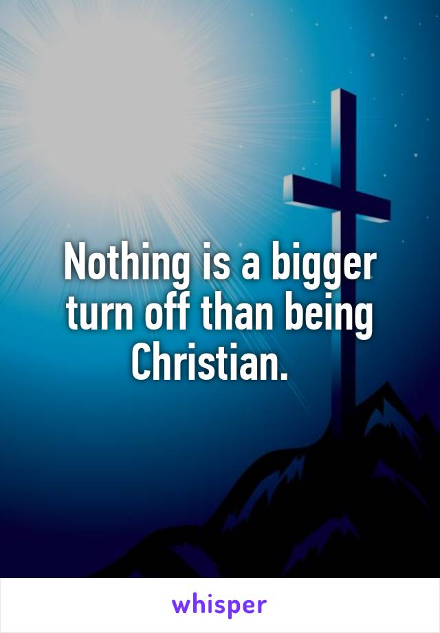 Nothing is a bigger turn off than being Christian.