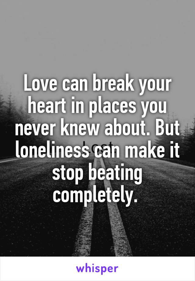 Love can break your heart in places you never knew about. But loneliness can make it stop beating completely.