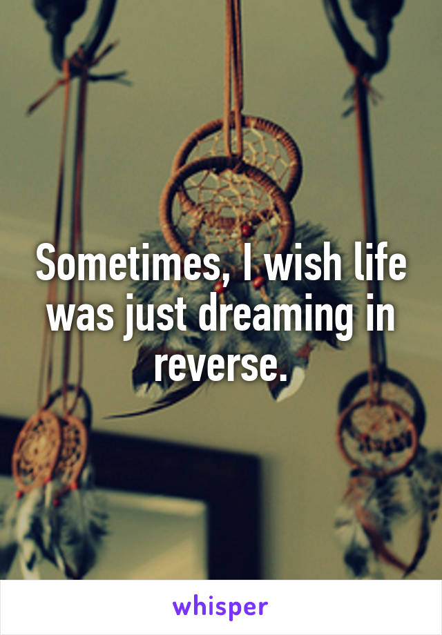 Sometimes, I wish life was just dreaming in reverse.