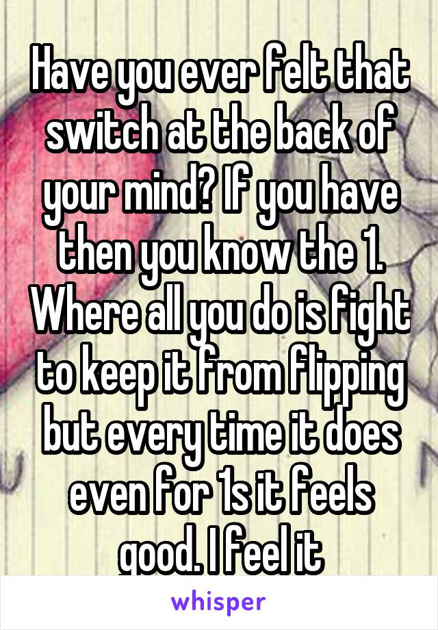 Have you ever felt that switch at the back of your mind? If you have then you know the 1. Where all you do is fight to keep it from flipping but every time it does even for 1s it feels good. I feel it