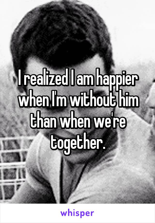 I realized I am happier when I'm without him than when we're together.
